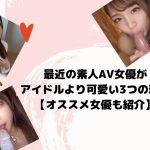 最近の素人AV女優がアイドルより可愛い3つの理由【オススメ女優も紹介】