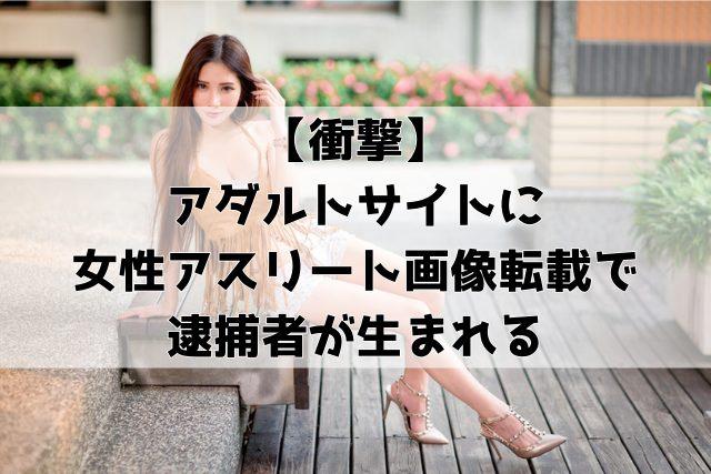 【衝撃】アダルトサイトに女性アスリート画像転載で逮捕者が出る