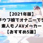 【2021年版】ガチウブ娘でオナニーできる素人モノAVメーカー【おすすめ5選】